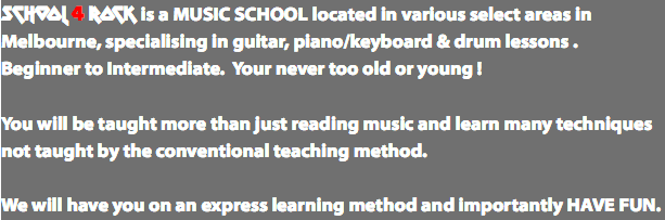 SCHOOL 4 ROCK is a MUSIC SCHOOL located in various select areas in Melbourne, specialising in guitar, piano/keyboard & drum lessons . Beginner to Intermediate. Your never too old or young ! You will be taught more than just reading music and learn many techniques not taught by the conventional teaching method. We will have you on an express learning method and importantly HAVE FUN.